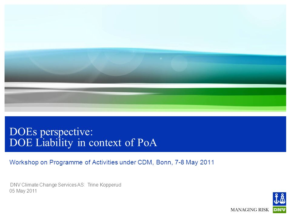 DNV Climate Change Services AS: Trine Kopperud 05 May 2011 DOEs perspective: DOE Liability in context of PoA Workshop on Programme of Activities under CDM, Bonn, 7-8 May 2011