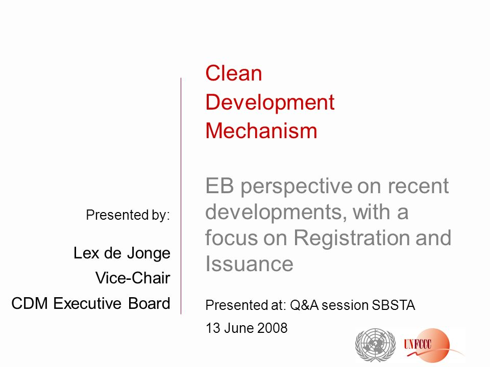 Presented by: Lex de Jonge Vice-Chair CDM Executive Board Clean Development Mechanism EB perspective on recent developments, with a focus on Registration and Issuance Presented at: Q&A session SBSTA 13 June 2008