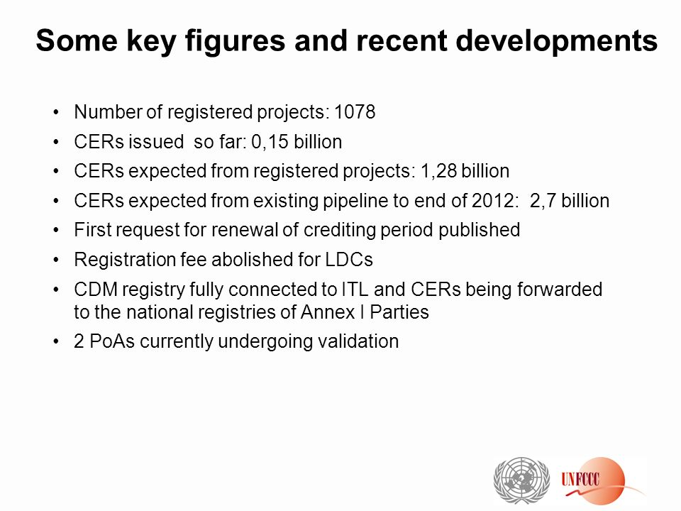 Some key figures and recent developments Number of registered projects: 1078 CERs issued so far: 0,15 billion CERs expected from registered projects: 1,28 billion CERs expected from existing pipeline to end of 2012: 2,7 billion First request for renewal of crediting period published Registration fee abolished for LDCs CDM registry fully connected to ITL and CERs being forwarded to the national registries of Annex I Parties 2 PoAs currently undergoing validation
