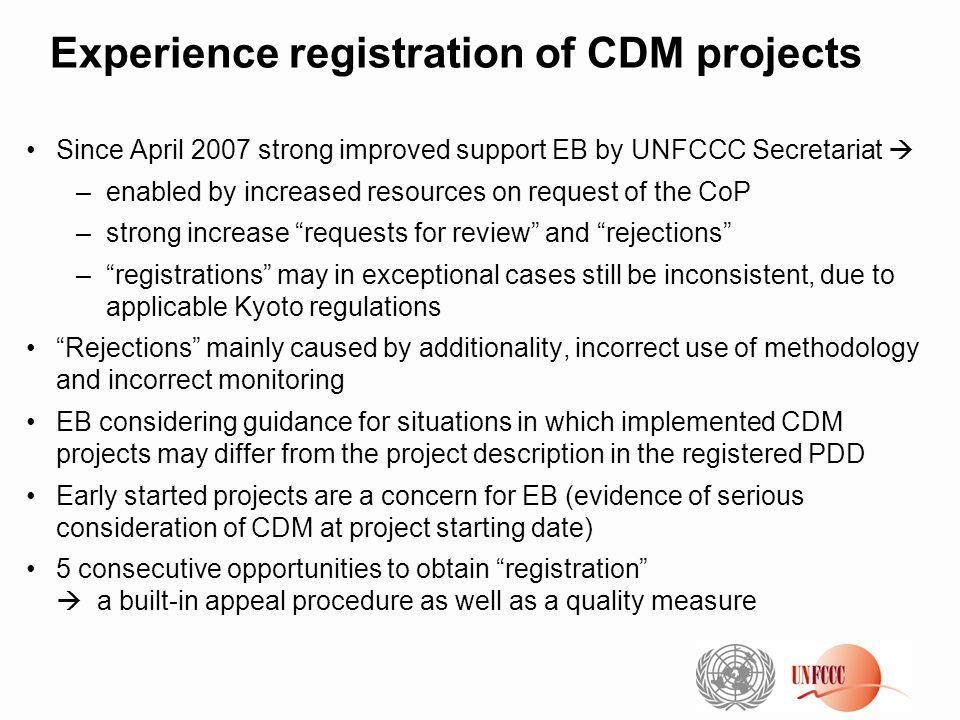 Experience registration of CDM projects Since April 2007 strong improved support EB by UNFCCC Secretariat –enabled by increased resources on request o