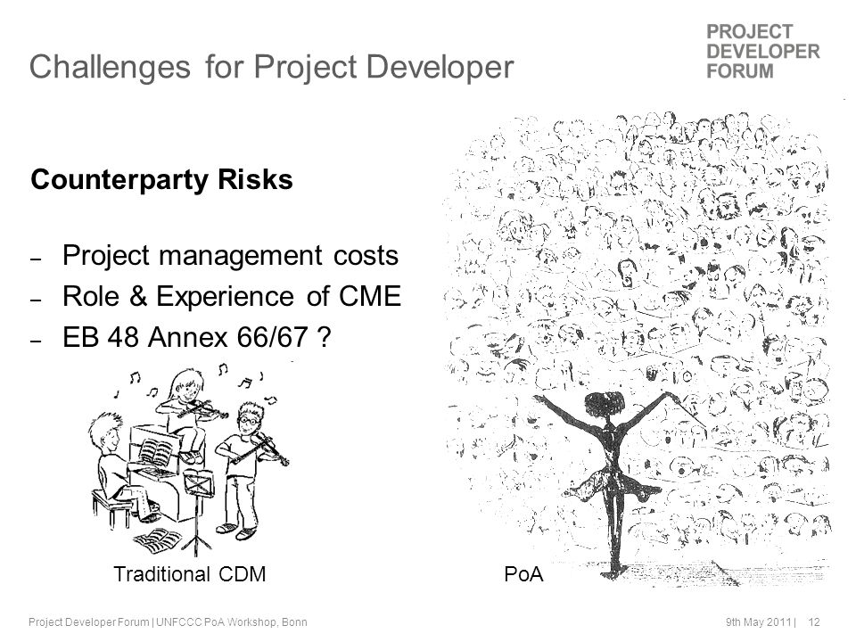 9th May 2011 | 12Project Developer Forum | UNFCCC PoA Workshop, Bonn Challenges for Project Developer Counterparty Risks – Project management costs – Role & Experience of CME – EB 48 Annex 66/67 .