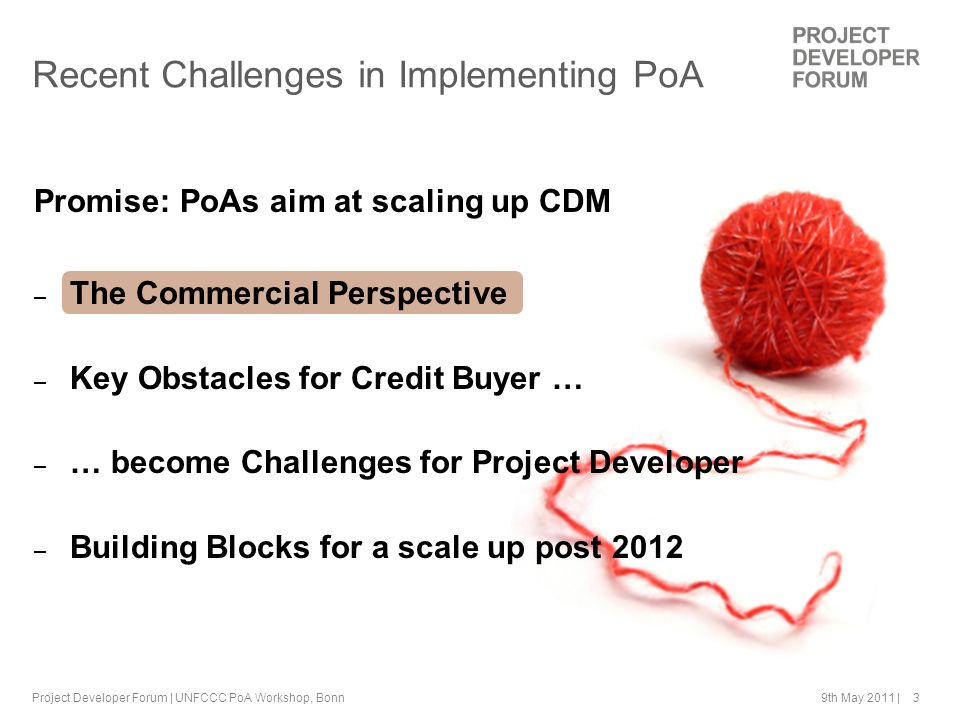 9th May 2011 | 3 Promise: PoAs aim at scaling up CDM – The Commercial Perspective – Key Obstacles for Credit Buyer … – … become Challenges for Project Developer – Building Blocks for a scale up post 2012 Project Developer Forum | UNFCCC PoA Workshop, Bonn Recent Challenges in Implementing PoA