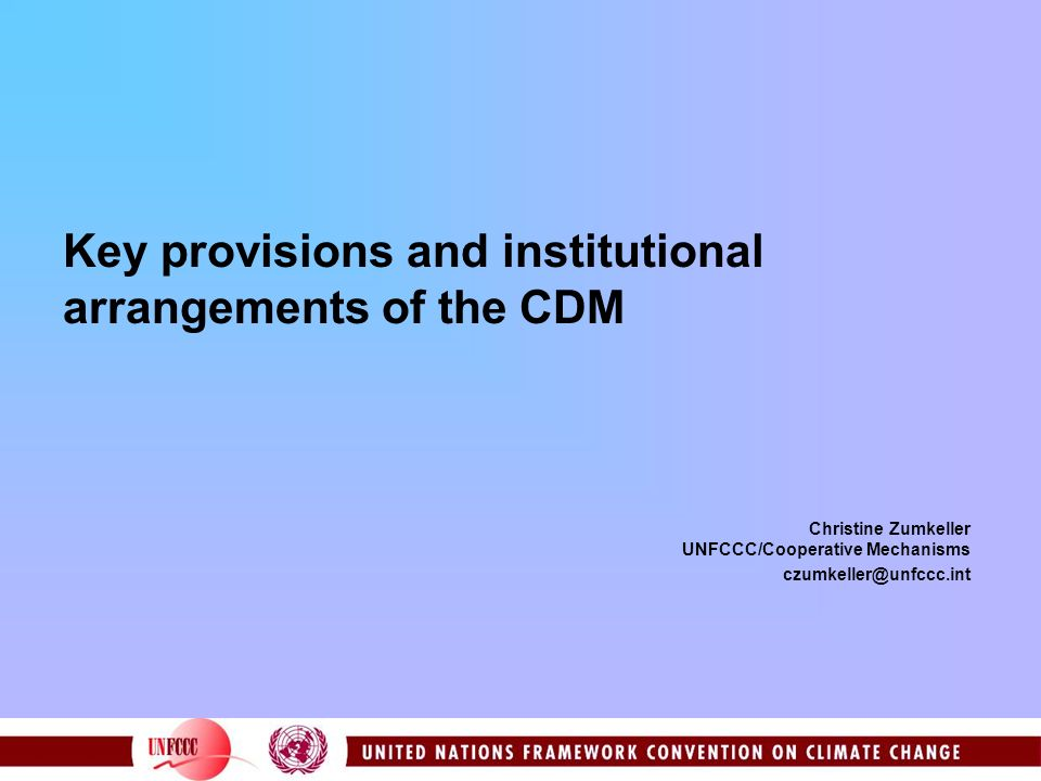 Key provisions and institutional arrangements of the CDM Christine Zumkeller UNFCCC/Cooperative Mechanisms czumkeller@unfccc.int