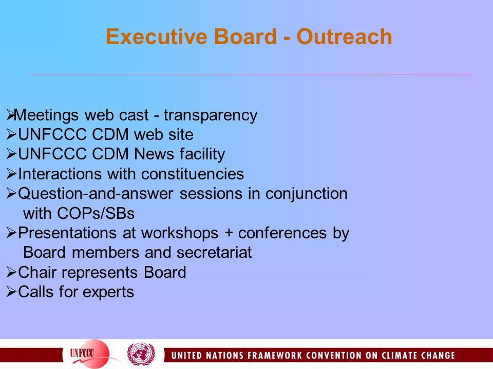 Meetings web cast - transparency UNFCCC CDM web site UNFCCC CDM News facility Interactions with constituencies Question-and-answer sessions in conjunction with COPs/SBs Presentations at workshops + conferences by Board members and secretariat Chair represents Board Calls for experts Executive Board - Outreach