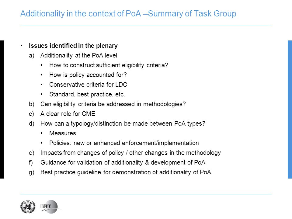 Additionality in the context of PoA –Summary of Task Group Issues identified in the plenary a)Additionality at the PoA level How to construct sufficient eligibility criteria.