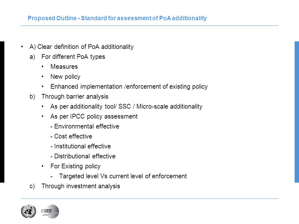 A) Clear definition of PoA additionality a)For different PoA types Measures New policy Enhanced implementation /enforcement of existing policy b)Through barrier analysis As per additionality tool/ SSC / Micro-scale additionality As per IPCC policy assessment - Environmental effective - Cost effective - Institutional effective - Distributional effective For Existing policy -Targeted level Vs current level of enforcement c)Through investment analysis Proposed Outline - Standard for assessment of PoA additionality