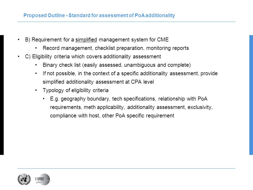 B) Requirement for a simplified management system for CME Record management, checklist preparation, monitoring reports C) Eligibility criteria which covers additionality assessment Binary check list (easily assessed, unambiguous and complete) If not possible, in the context of a specific additionality assessment, provide simplified additionality assessment at CPA level Typology of eligibility criteria E.g.