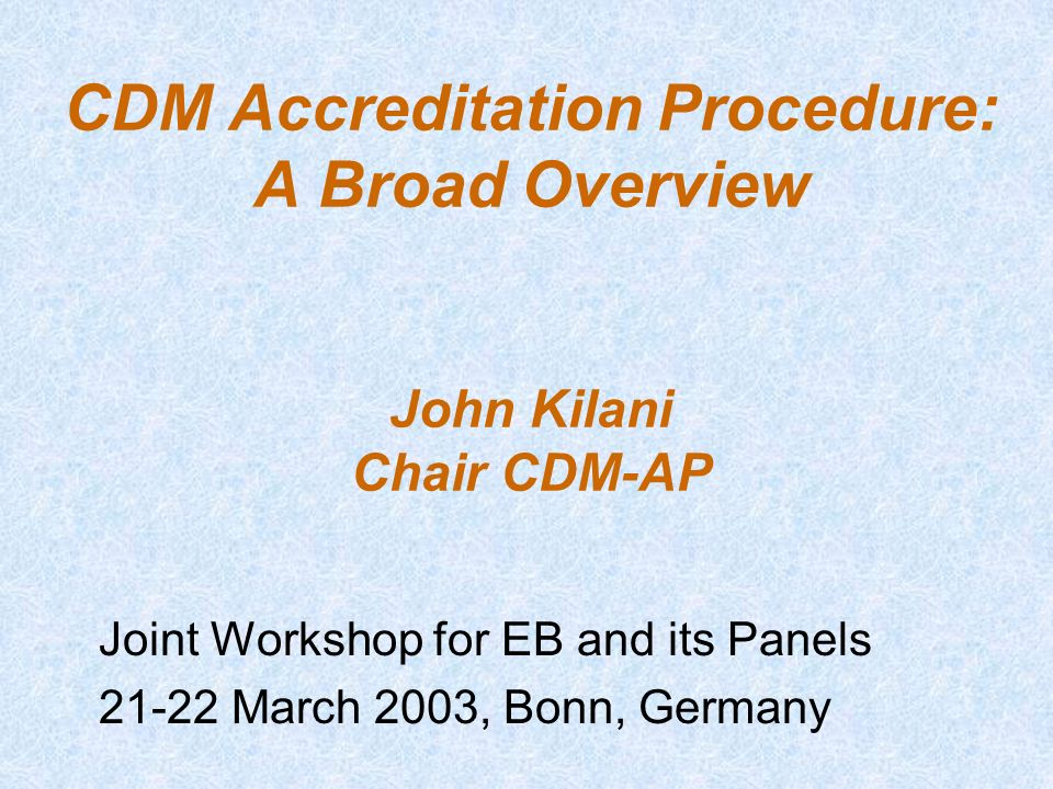 CDM Accreditation Procedure: A Broad Overview John Kilani Chair CDM-AP Joint Workshop for EB and its Panels 21-22 March 2003, Bonn, Germany