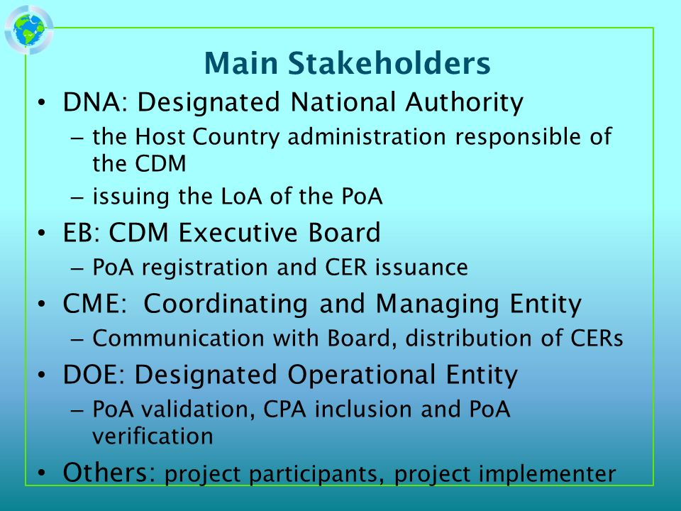 Main Stakeholders DNA: Designated National Authority – the Host Country administration responsible of the CDM – issuing the LoA of the PoA EB: CDM Exe