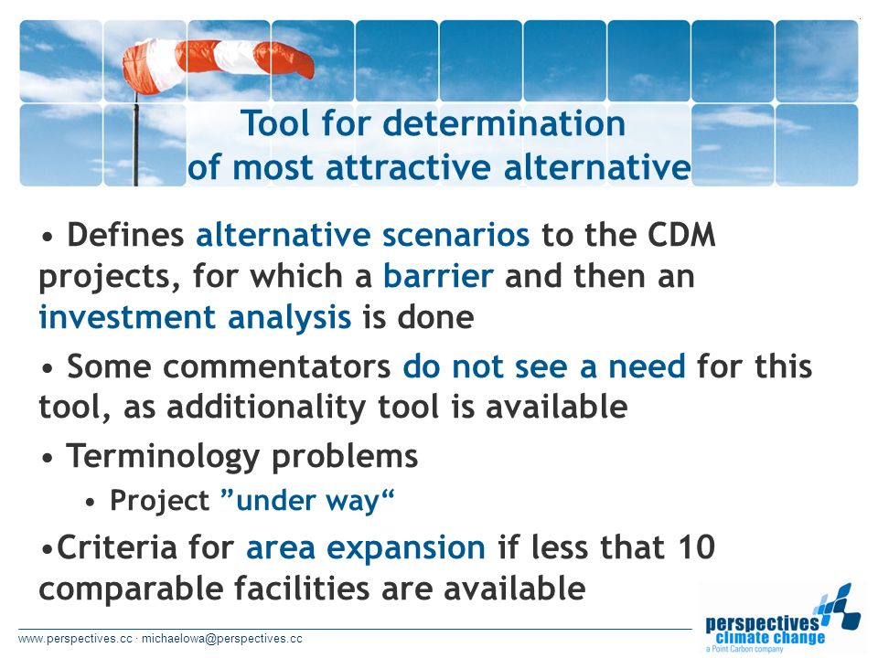 www.perspectives.cc · michaelowa@perspectives.cc Tool for determination of most attractive alternative Defines alternative scenarios to the CDM projects, for which a barrier and then an investment analysis is done Some commentators do not see a need for this tool, as additionality tool is available Terminology problems Project under way Criteria for area expansion if less that 10 comparable facilities are available