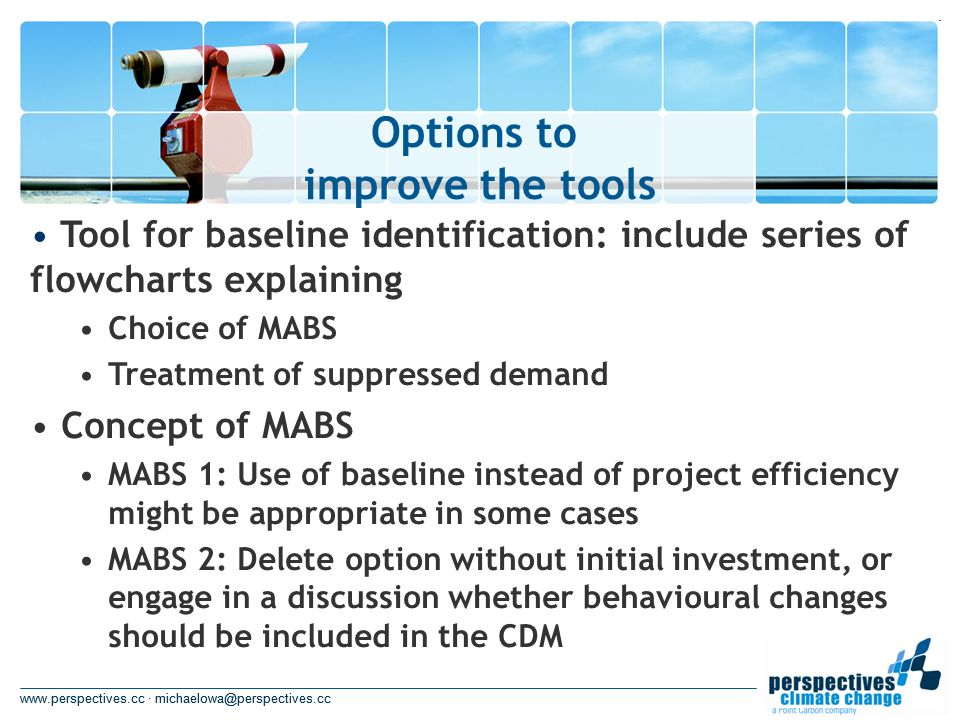 www.perspectives.cc · michaelowa@perspectives.cc Options to improve the tools www.perspectives.cc · michaelowa@perspectives.cc Tool for baseline identification: include series of flowcharts explaining Choice of MABS Treatment of suppressed demand Concept of MABS MABS 1: Use of baseline instead of project efficiency might be appropriate in some cases MABS 2: Delete option without initial investment, or engage in a discussion whether behavioural changes should be included in the CDM