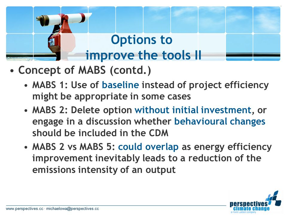 www.perspectives.cc · michaelowa@perspectives.cc Options to improve the tools II www.perspectives.cc · michaelowa@perspectives.cc Concept of MABS (contd.) MABS 1: Use of baseline instead of project efficiency might be appropriate in some cases MABS 2: Delete option without initial investment, or engage in a discussion whether behavioural changes should be included in the CDM MABS 2 vs MABS 5: could overlap as energy efficiency improvement inevitably leads to a reduction of the emissions intensity of an output