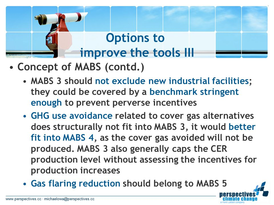 www.perspectives.cc · michaelowa@perspectives.cc Options to improve the tools III www.perspectives.cc · michaelowa@perspectives.cc Concept of MABS (contd.) MABS 3 should not exclude new industrial facilities; they could be covered by a benchmark stringent enough to prevent perverse incentives GHG use avoidance related to cover gas alternatives does structurally not fit into MABS 3, it would better fit into MABS 4, as the cover gas avoided will not be produced.