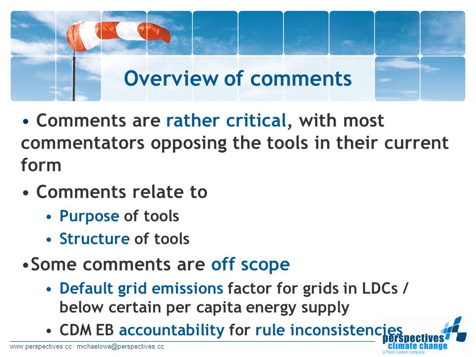 www.perspectives.cc · michaelowa@perspectives.cc Overview of comments Comments are rather critical, with most commentators opposing the tools in their current form Comments relate to Purpose of tools Structure of tools Some comments are off scope Default grid emissions factor for grids in LDCs / below certain per capita energy supply CDM EB accountability for rule inconsistencies
