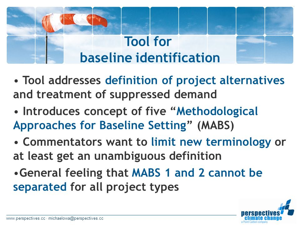 www.perspectives.cc · michaelowa@perspectives.cc Tool for baseline identification Tool addresses definition of project alternatives and treatment of suppressed demand Introduces concept of five Methodological Approaches for Baseline Setting (MABS) Commentators want to limit new terminology or at least get an unambiguous definition General feeling that MABS 1 and 2 cannot be separated for all project types