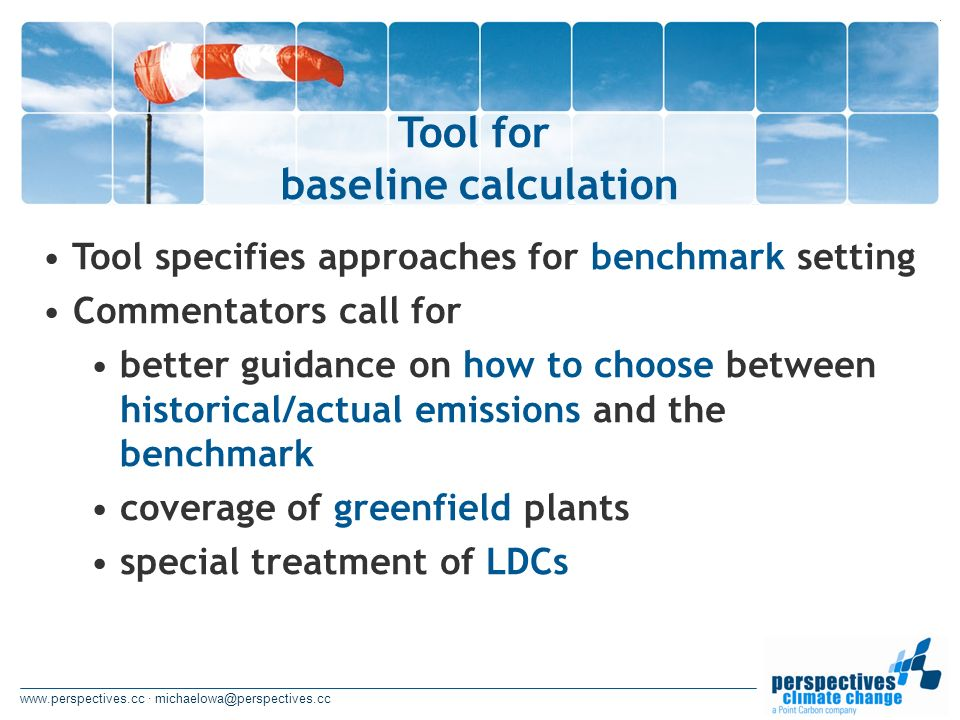 www.perspectives.cc · michaelowa@perspectives.cc Tool for baseline calculation Tool specifies approaches for benchmark setting Commentators call for better guidance on how to choose between historical/actual emissions and the benchmark coverage of greenfield plants special treatment of LDCs