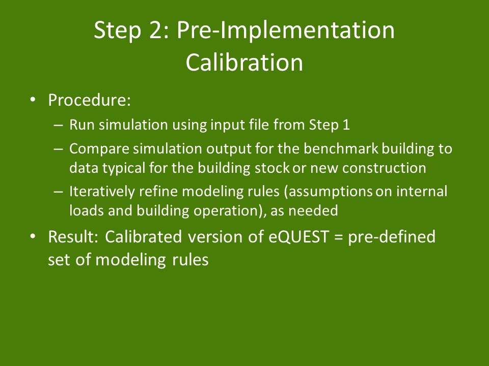 Step 2: Pre-Implementation Calibration Procedure: – Run simulation using input file from Step 1 – Compare simulation output for the benchmark building to data typical for the building stock or new construction – Iteratively refine modeling rules (assumptions on internal loads and building operation), as needed Result: Calibrated version of eQUEST = pre-defined set of modeling rules
