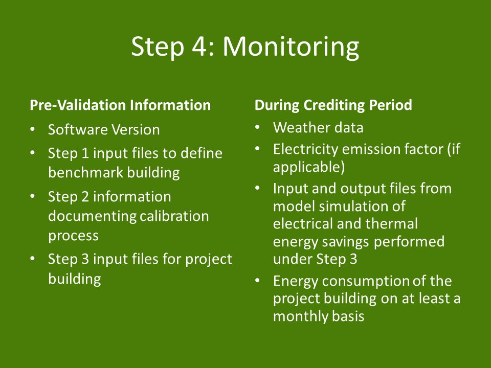 Step 4: Monitoring Pre-Validation Information Software Version Step 1 input files to define benchmark building Step 2 information documenting calibration process Step 3 input files for project building During Crediting Period Weather data Electricity emission factor (if applicable) Input and output files from model simulation of electrical and thermal energy savings performed under Step 3 Energy consumption of the project building on at least a monthly basis