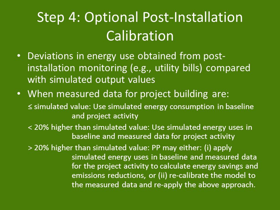 Step 4: Optional Post-Installation Calibration Deviations in energy use obtained from post- installation monitoring (e.g., utility bills) compared with simulated output values When measured data for project building are: simulated value: Use simulated energy consumption in baseline and project activity < 20% higher than simulated value: Use simulated energy uses in baseline and measured data for project activity > 20% higher than simulated value: PP may either: (i) apply simulated energy uses in baseline and measured data for the project activity to calculate energy savings and emissions reductions, or (ii) recalibrate the model to the measured data and reapply the above approach.