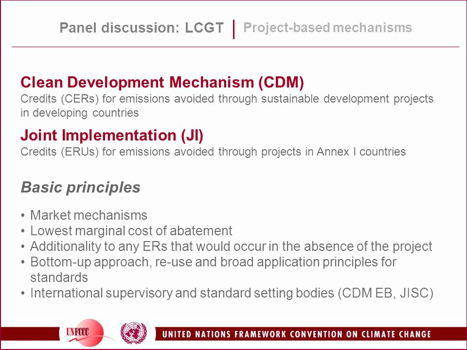 Panel discussion: LCGT Project-based mechanisms Clean Development Mechanism (CDM) Credits (CERs) for emissions avoided through sustainable development projects in developing countries Joint Implementation (JI) Credits (ERUs) for emissions avoided through projects in Annex I countries Basic principles Market mechanisms Lowest marginal cost of abatement Additionality to any ERs that would occur in the absence of the project Bottom-up approach, re-use and broad application principles for standards International supervisory and standard setting bodies (CDM EB, JISC)