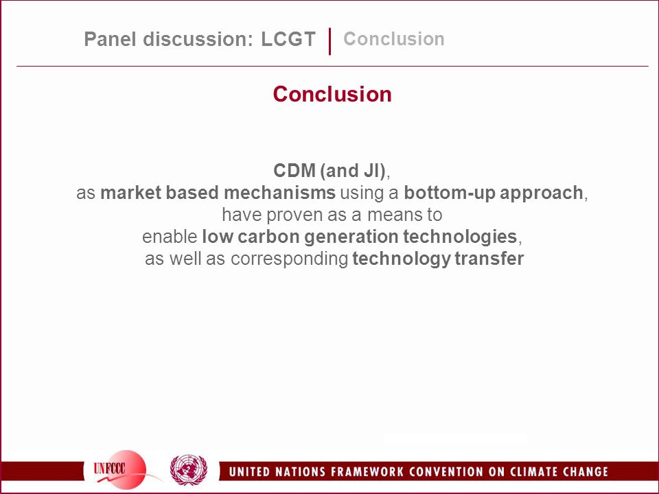 Panel discussion: LCGT Conclusion CDM (and JI), as market based mechanisms using a bottom-up approach, have proven as a means to enable low carbon generation technologies, as well as corresponding technology transfer