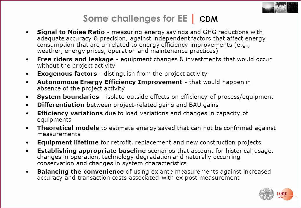 Some challenges for EE | CDM Signal to Noise Ratio - measuring energy savings and GHG reductions with adequate accuracy & precision, against independent factors that affect energy consumption that are unrelated to energy efficiency improvements (e.g., weather, energy prices, operation and maintenance practices) Free riders and leakage - equipment changes & investments that would occur without the project activity Exogenous factors - distinguish from the project activity Autonomous Energy Efficiency Improvement - that would happen in absence of the project activity System boundaries - isolate outside effects on efficiency of process/equipment Differentiation between project-related gains and BAU gains Efficiency variations due to load variations and changes in capacity of equipments Theoretical models to estimate energy saved that can not be confirmed against measurements Equipment lifetime for retrofit, replacement and new construction projects Establishing appropriate baseline scenarios that account for historical usage, changes in operation, technology degradation and naturally occurring conservation and changes in system characteristics Balancing the convenience of using ex ante measurements against increased accuracy and transaction costs associated with ex post measurement