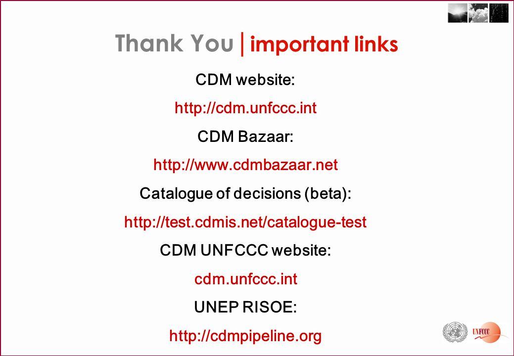 CDM website: http://cdm.unfccc.int CDM Bazaar: http://www.cdmbazaar.net Catalogue of decisions (beta): http://test.cdmis.net/catalogue-test CDM UNFCCC website: cdm.unfccc.int UNEP RISOE: http://cdmpipeline.org Thank You | important links