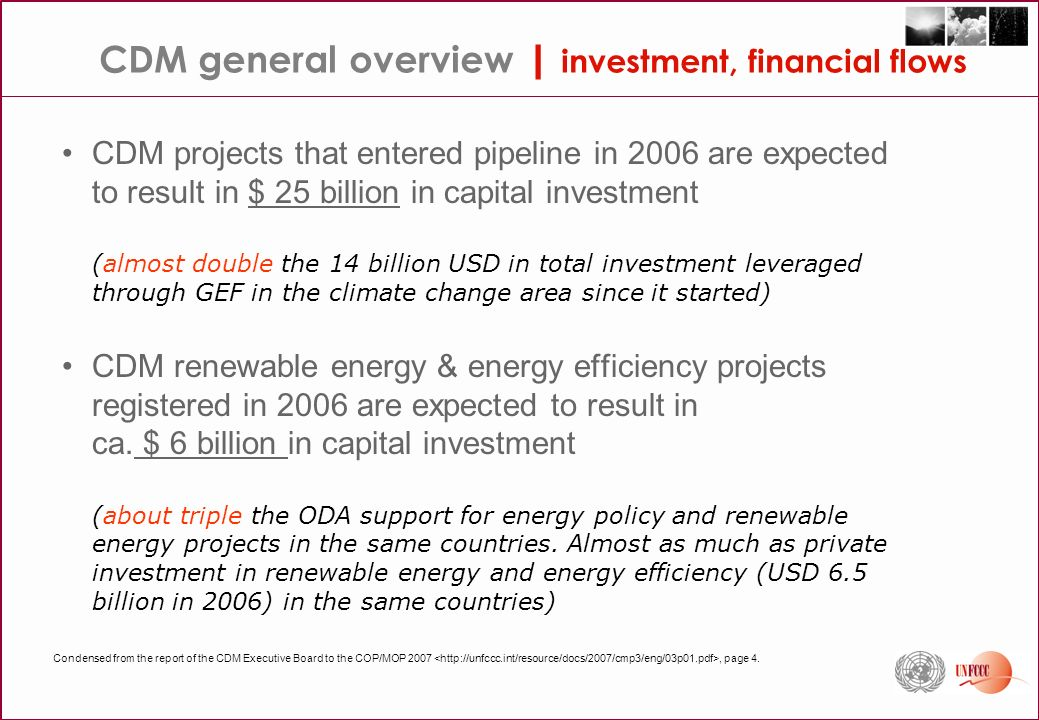 CDM projects that entered pipeline in 2006 are expected to result in $ 25 billion in capital investment (almost double the 14 billion USD in total investment leveraged through GEF in the climate change area since it started) CDM renewable energy & energy efficiency projects registered in 2006 are expected to result in ca.