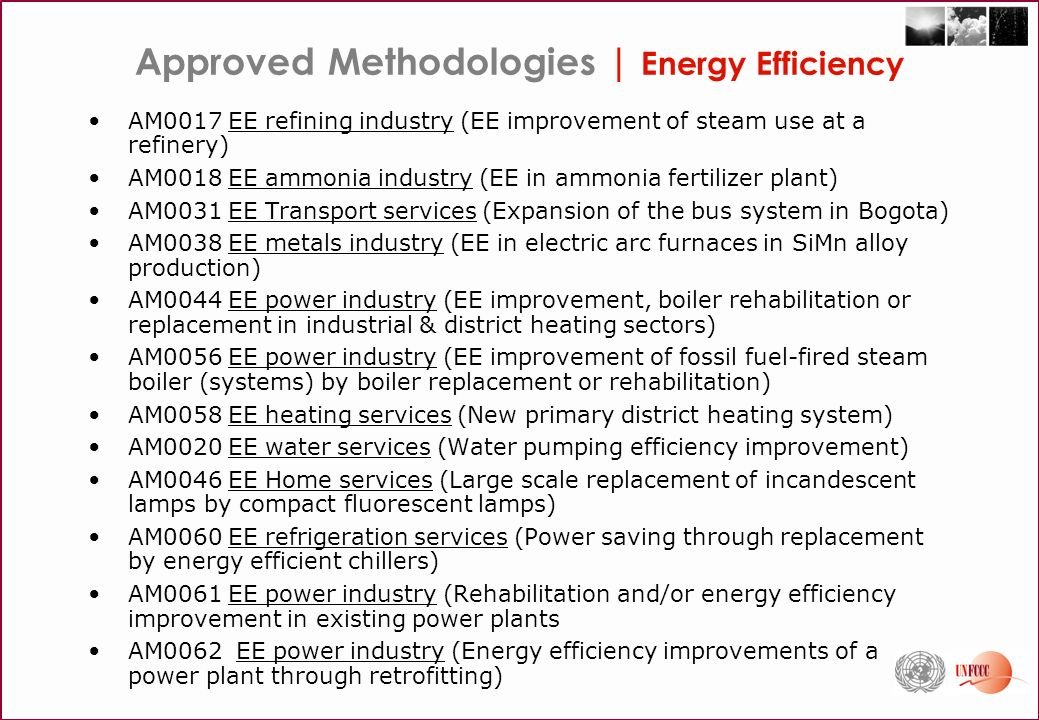 Approved Methodologies | Energy Efficiency AM0017 EE refining industry (EE improvement of steam use at a refinery) AM0018 EE ammonia industry (EE in ammonia fertilizer plant) AM0031 EE Transport services (Expansion of the bus system in Bogota) AM0038 EE metals industry (EE in electric arc furnaces in SiMn alloy production) AM0044 EE power industry (EE improvement, boiler rehabilitation or replacement in industrial & district heating sectors) AM0056 EE power industry (EE improvement of fossil fuel-fired steam boiler (systems) by boiler replacement or rehabilitation) AM0058 EE heating services (New primary district heating system) AM0020 EE water services (Water pumping efficiency improvement) AM0046 EE Home services (Large scale replacement of incandescent lamps by compact fluorescent lamps) AM0060 EE refrigeration services (Power saving through replacement by energy efficient chillers) AM0061 EE power industry (Rehabilitation and/or energy efficiency improvement in existing power plants AM0062 EE power industry (Energy efficiency improvements of a power plant through retrofitting)