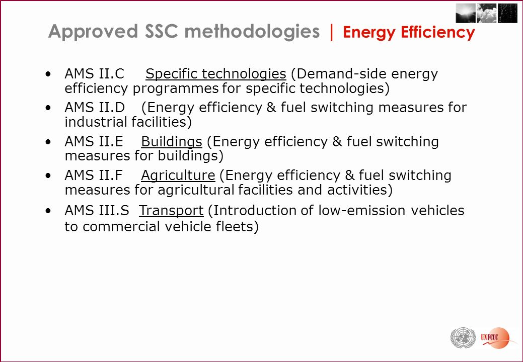 Some challenges for EE   CDM Signal to Noise Ratio - measuring energy savings and GHG reductions with adequate accuracy & precision, against independent factors that affect energy consumption that are unrelated to energy efficiency improvements (e.g., weather, energy prices, operation and maintenance practices) Free riders and leakage - equipment changes & investments that would occur without the project activity Exogenous factors - distinguish from the project activity Autonomous Energy Efficiency Improvement - that would happen in absence of the project activity System boundaries - isolate outside effects on efficiency of process/equipment Differentiation between project-related gains and BAU gains Efficiency variations due to load variations and changes in capacity of equipments Theoretical models to estimate energy saved that can not be confirmed against measurements Equipment lifetime for retrofit, replacement and new construction projects Establishing appropriate baseline scenarios that account for historical usage, changes in operation, technology degradation and naturally occurring conservation and changes in system characteristics Balancing the convenience of using ex ante measurements against increased accuracy and transaction costs associated with ex post measurement