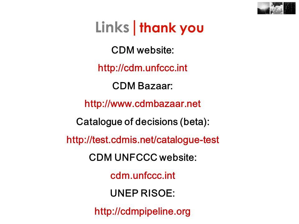 CDM website: http://cdm.unfccc.int CDM Bazaar: http://www.cdmbazaar.net Catalogue of decisions (beta): http://test.cdmis.net/catalogue-test CDM UNFCCC