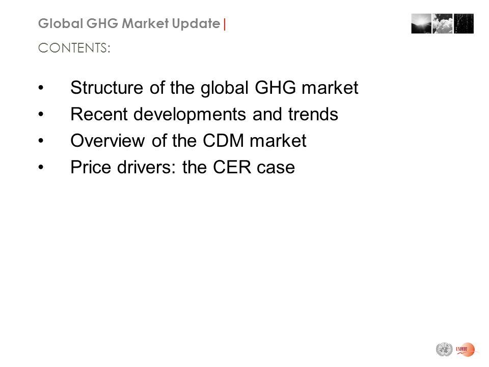 Global GHG Market Update| Structure of the global GHG market Recent developments and trends Overview of the CDM market Price drivers: the CER case CONTENTS:
