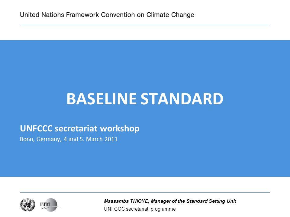 UNFCCC secretariat, programme Massamba THIOYE, Manager of the Standard Setting Unit BASELINE STANDARD UNFCCC secretariat workshop Bonn, Germany, 4 and