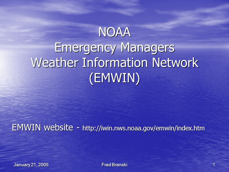 Fred Branski 1 January 21, 2005 NOAA Emergency Managers Weather Information Network (EMWIN) EMWIN website - http://iwin.nws.noaa.gov/emwin/index.htm