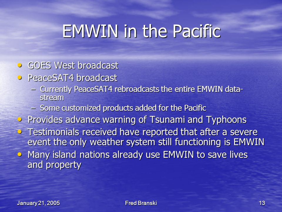January 21, 2005Fred Branski13 EMWIN in the Pacific GOES West broadcast GOES West broadcast PeaceSAT4 broadcast PeaceSAT4 broadcast –Currently PeaceSAT4 rebroadcasts the entire EMWIN data- stream –Some customized products added for the Pacific Provides advance warning of Tsunami and Typhoons Provides advance warning of Tsunami and Typhoons Testimonials received have reported that after a severe event the only weather system still functioning is EMWIN Testimonials received have reported that after a severe event the only weather system still functioning is EMWIN Many island nations already use EMWIN to save lives and property Many island nations already use EMWIN to save lives and property