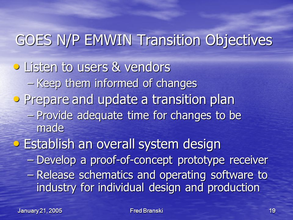 January 21, 2005Fred Branski19 GOES N/P EMWIN Transition Objectives Listen to users & vendors Listen to users & vendors –Keep them informed of changes Prepare and update a transition plan Prepare and update a transition plan –Provide adequate time for changes to be made Establish an overall system design Establish an overall system design –Develop a proof-of-concept prototype receiver –Release schematics and operating software to industry for individual design and production