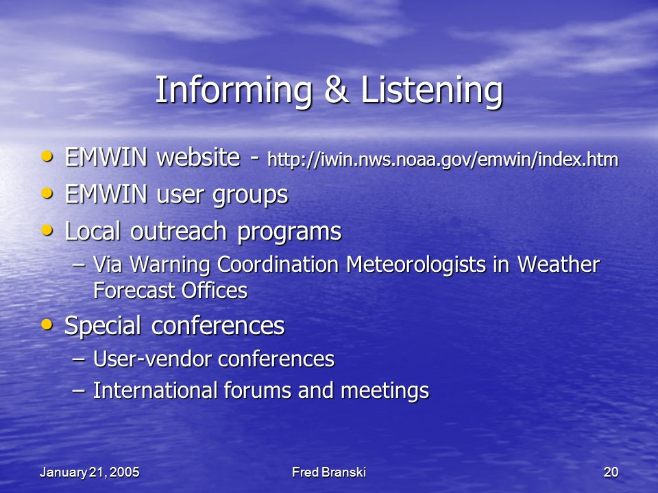 January 21, 2005Fred Branski20 Informing & Listening EMWIN website - http://iwin.nws.noaa.gov/emwin/index.htm EMWIN website - http://iwin.nws.noaa.gov/emwin/index.htm EMWIN user groups EMWIN user groups Local outreach programs Local outreach programs –Via Warning Coordination Meteorologists in Weather Forecast Offices Special conferences Special conferences –User-vendor conferences –International forums and meetings