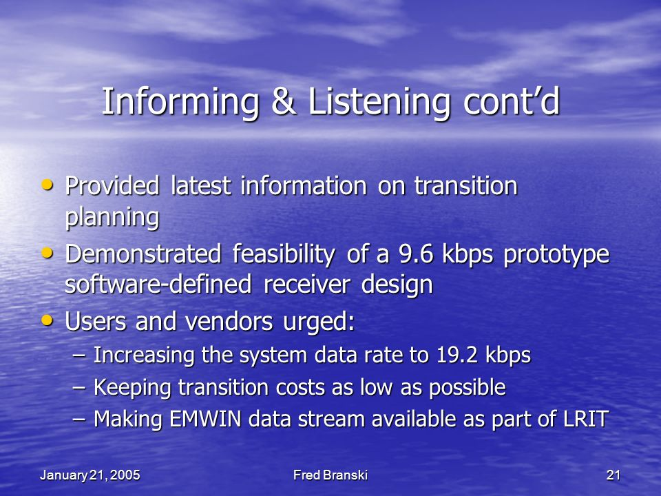 January 21, 2005Fred Branski21 Informing & Listening contd Provided latest information on transition planning Provided latest information on transition planning Demonstrated feasibility of a 9.6 kbps prototype software-defined receiver design Demonstrated feasibility of a 9.6 kbps prototype software-defined receiver design Users and vendors urged: Users and vendors urged: –Increasing the system data rate to 19.2 kbps –Keeping transition costs as low as possible –Making EMWIN data stream available as part of LRIT