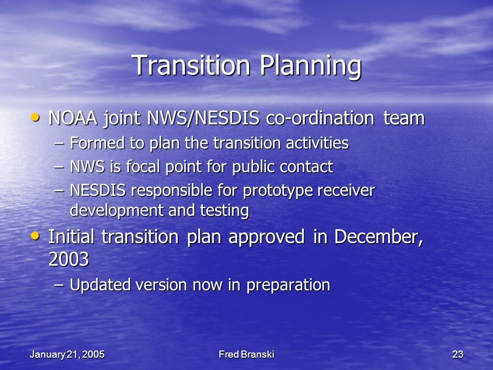 January 21, 2005Fred Branski23 Transition Planning NOAA joint NWS/NESDIS co-ordination team NOAA joint NWS/NESDIS co-ordination team –Formed to plan the transition activities –NWS is focal point for public contact –NESDIS responsible for prototype receiver development and testing Initial transition plan approved in December, 2003 Initial transition plan approved in December, 2003 –Updated version now in preparation