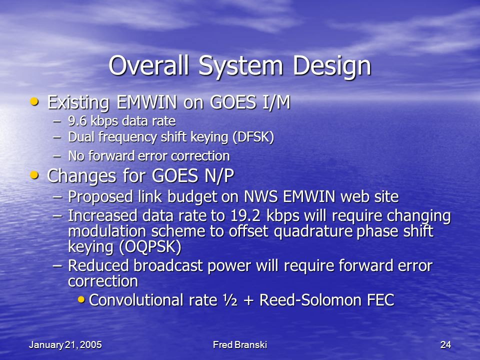 January 21, 2005Fred Branski24 Overall System Design Existing EMWIN on GOES I/M Existing EMWIN on GOES I/M –9.6 kbps data rate –Dual frequency shift keying (DFSK) –No forward error correction Changes for GOES N/P Changes for GOES N/P –Proposed link budget on NWS EMWIN web site –Increased data rate to 19.2 kbps will require changing modulation scheme to offset quadrature phase shift keying (OQPSK) –Reduced broadcast power will require forward error correction Convolutional rate ½ + Reed-Solomon FEC Convolutional rate ½ + Reed-Solomon FEC