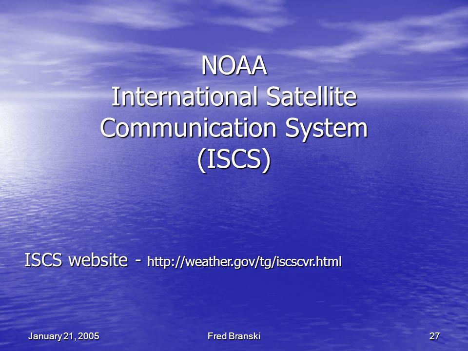Fred Branski 27 January 21, 2005 NOAA International Satellite Communication System (ISCS) ISCS website - http://weather.gov/tg/iscscvr.html