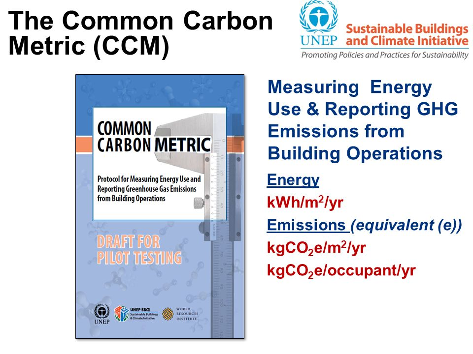 The Common Carbon Metric (CCM) Measuring Energy Use & Reporting GHG Emissions from Building Operations Energy kWh/m 2 /yr Emissions (equivalent (e)) k