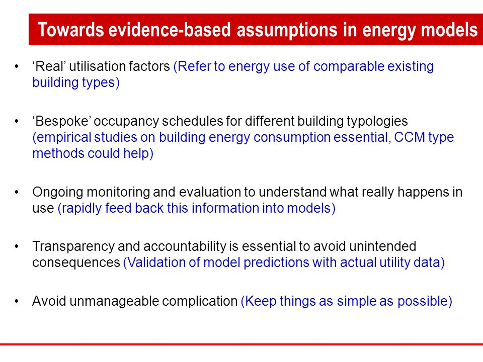 Real utilisation factors (Refer to energy use of comparable existing building types) Bespoke occupancy schedules for different building typologies (empirical studies on building energy consumption essential, CCM type methods could help) Ongoing monitoring and evaluation to understand what really happens in use (rapidly feed back this information into models) Transparency and accountability is essential to avoid unintended consequences (Validation of model predictions with actual utility data) Avoid unmanageable complication (Keep things as simple as possible) Towards evidence-based assumptions in energy models