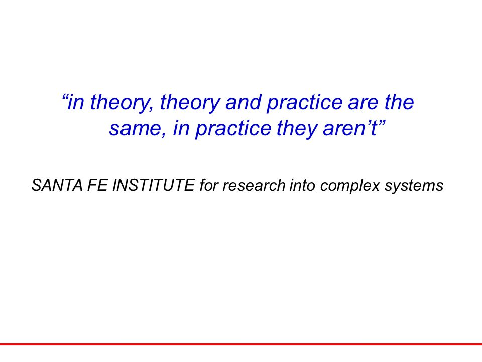 in theory, theory and practice are the same, in practice they arent SANTA FE INSTITUTE for research into complex systems