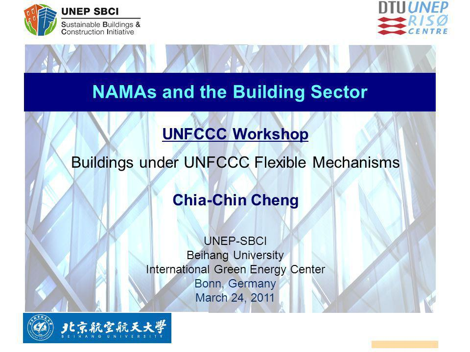 NAMAs and the Building Sector UNFCCC Workshop Buildings under UNFCCC Flexible Mechanisms Chia-Chin Cheng UNEP-SBCI Beihang University International Gr