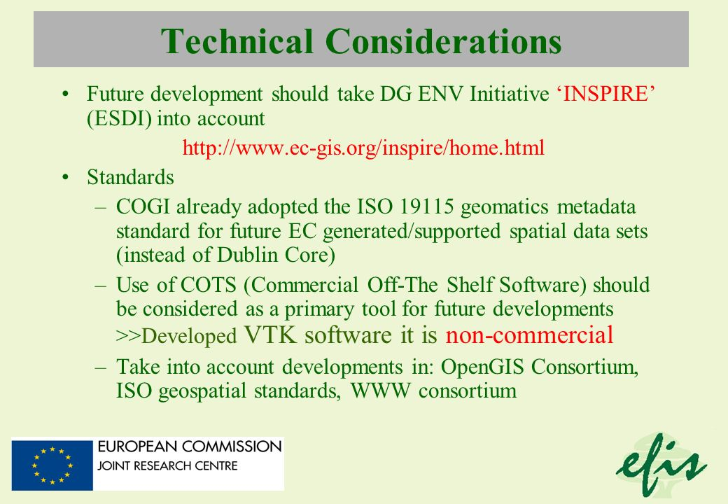 Technical Considerations Future development should take DG ENV Initiative INSPIRE (ESDI) into account http://www.ec-gis.org/inspire/home.html Standard