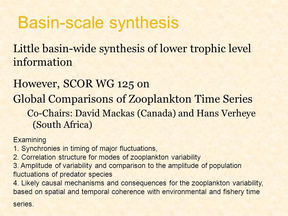 Basin-scale synthesis Little basin-wide synthesis of lower trophic level information However, SCOR WG 125 on Global Comparisons of Zooplankton Time Series Co-Chairs: David Mackas (Canada) and Hans Verheye (South Africa) Examining 1.