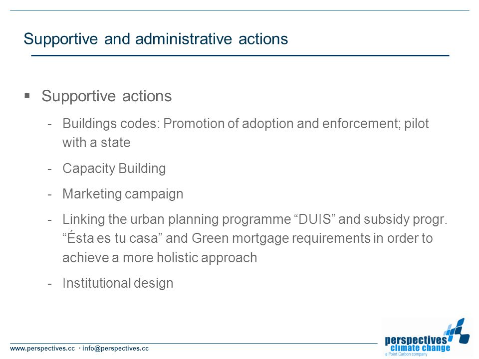 www.perspectives.cc · info@perspectives.cc Supportive and administrative actions Supportive actions -Buildings codes: Promotion of adoption and enforcement; pilot with a state -Capacity Building -Marketing campaign -Linking the urban planning programme DUIS and subsidy progr.