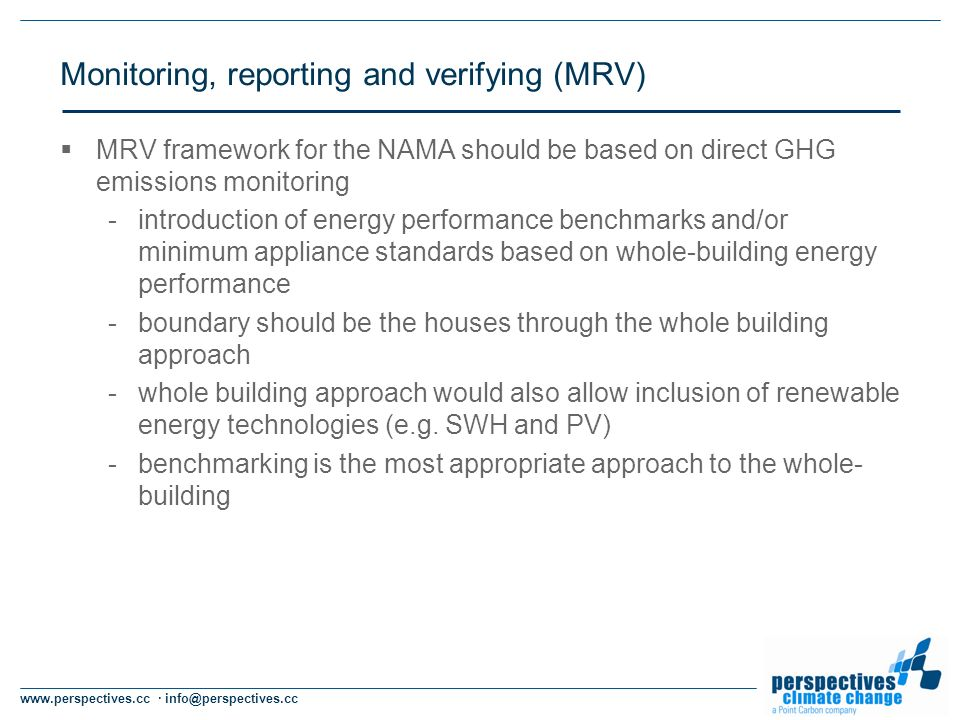 www.perspectives.cc · info@perspectives.cc Monitoring, reporting and verifying (MRV) MRV framework for the NAMA should be based on direct GHG emissions monitoring -introduction of energy performance benchmarks and/or minimum appliance standards based on whole-building energy performance -boundary should be the houses through the whole building approach -whole building approach would also allow inclusion of renewable energy technologies (e.g.