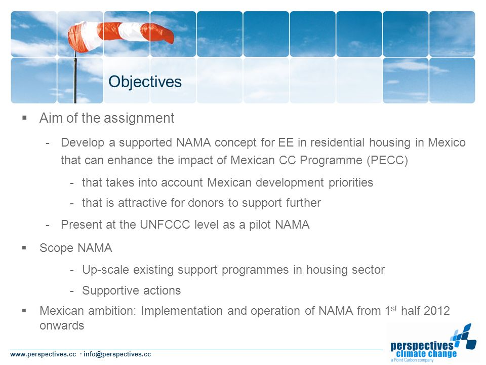 www.perspectives.cc · info@perspectives.cc Objectives Aim of the assignment -Develop a supported NAMA concept for EE in residential housing in Mexico that can enhance the impact of Mexican CC Programme (PECC) -that takes into account Mexican development priorities -that is attractive for donors to support further -Present at the UNFCCC level as a pilot NAMA Scope NAMA -Up-scale existing support programmes in housing sector -Supportive actions Mexican ambition: Implementation and operation of NAMA from 1 st half 2012 onwards